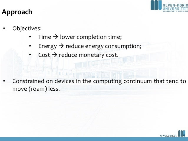 Approach • Objectives: • Time à lower completion time; • Energy à reduce energy consumption; • Cost à reduce monetary cost...