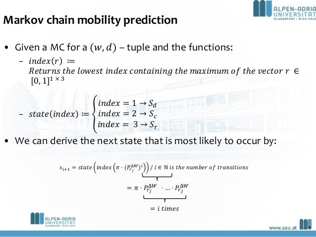 Markov chain mobility prediction • Given a MC for a (𝑤, 𝑑) – tuple and the functions: – 𝑖𝑛𝑑𝑒𝑥 𝑟 ≔ 𝑅𝑒𝑡𝑢𝑟𝑛𝑠 𝑡ℎ𝑒 𝑙𝑜𝑤𝑒𝑠𝑡 𝑖𝑛𝑑𝑒𝑥...