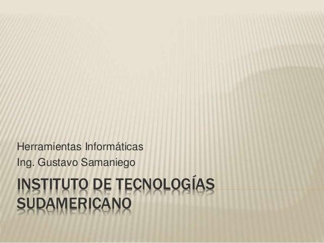INSTITUTO DE TECNOLOGÍAS SUDAMERICANO Herramientas Informáticas Ing. Gustavo Samaniego