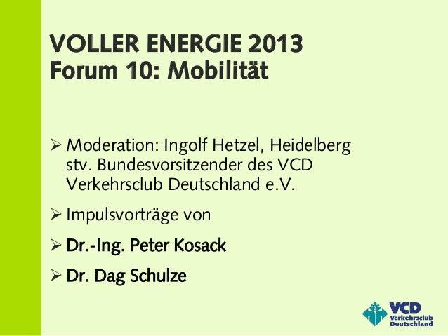 VOLLER ENERGIE 2013Forum 10: Mobilität Moderation: Ingolf Hetzel, Heidelberg  stv. Bundesvorsitzender des VCD  Verkehrscl...
