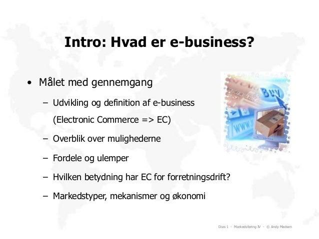 Dias 1 - Markedsføring IV - © Andy Madsen Intro: Hvad er e-business? • Målet med gennemgang – Udvikling og definition af e...