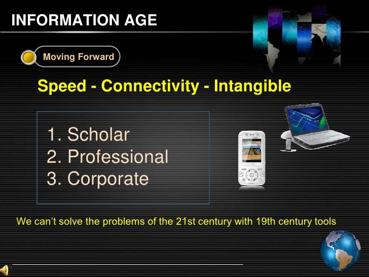 INFORMATION AGE<br /> Moving Forward     <br />Speed - Connectivity - Intangible <br /> Scholar<br /> Professional<br /> C...