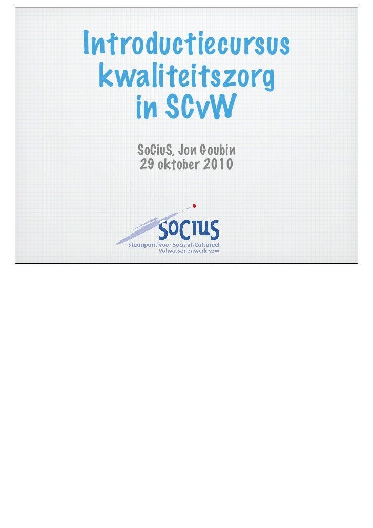 Introductiecursus kwaliteitszorg    in SCvW    SoCiuS, Jon Goubin    29 oktober 2010