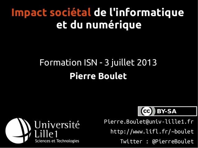 Impact sociétal de l'informatique et du numérique Formation ISN - 3 juillet 2013 Pierre Boulet Pierre.Boulet@univ-lille1.f...