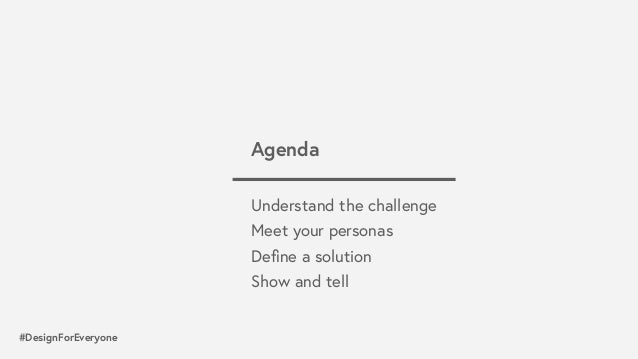 #DesignForEveryone Understand the challenge Meet your personas Define a solution Show and tell Agenda