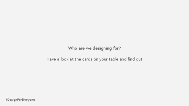 #DesignForEveryone What are they trying to do? What are their limitations? How could you break those limitations? Who ar...