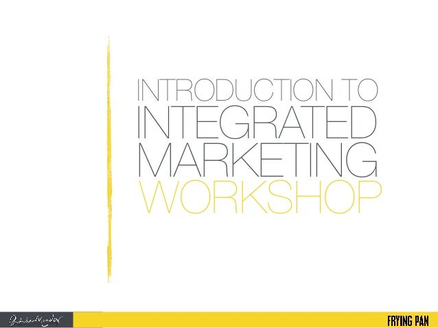 INTRODUCTION TO WORKSHOP INTEGRATED MARKETING