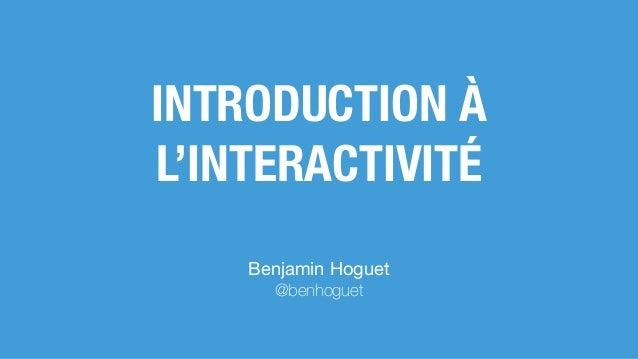 INTRODUCTION À L'INTERACTIVITÉ Benjamin Hoguet  @benhoguet