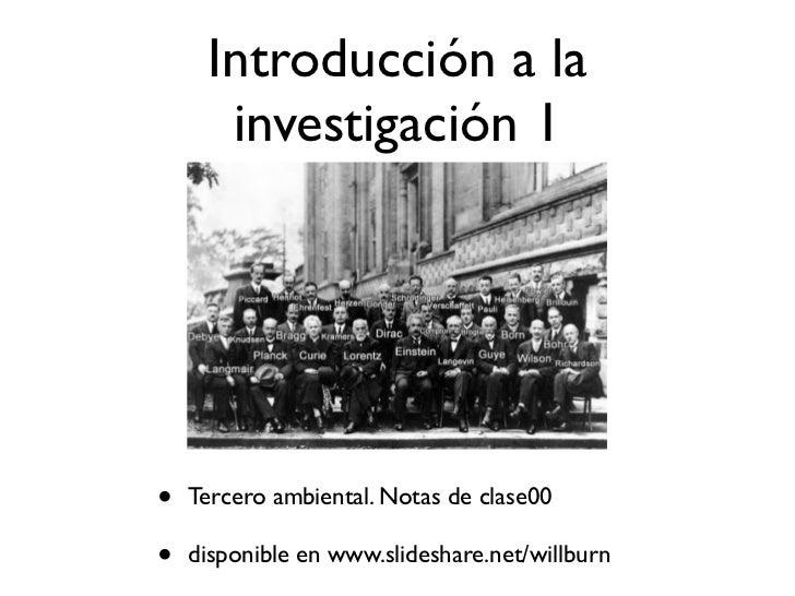 Introducción a la      investigación 1•   Tercero ambiental. Notas de clase00•   disponible en www.slideshare.net/willburn