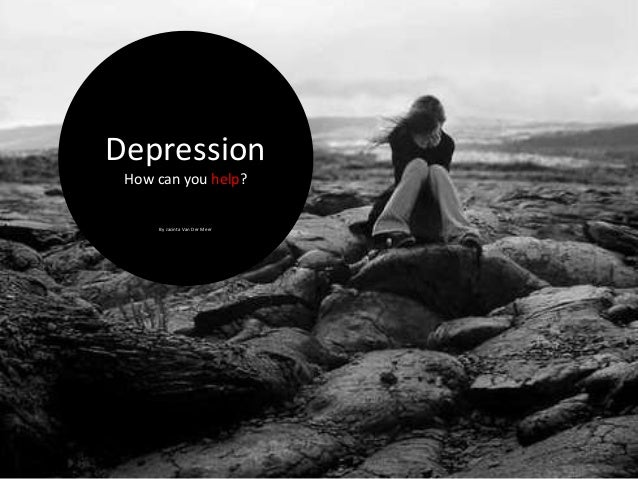 Depression How can you help?     By Jacinta Van Der Meer