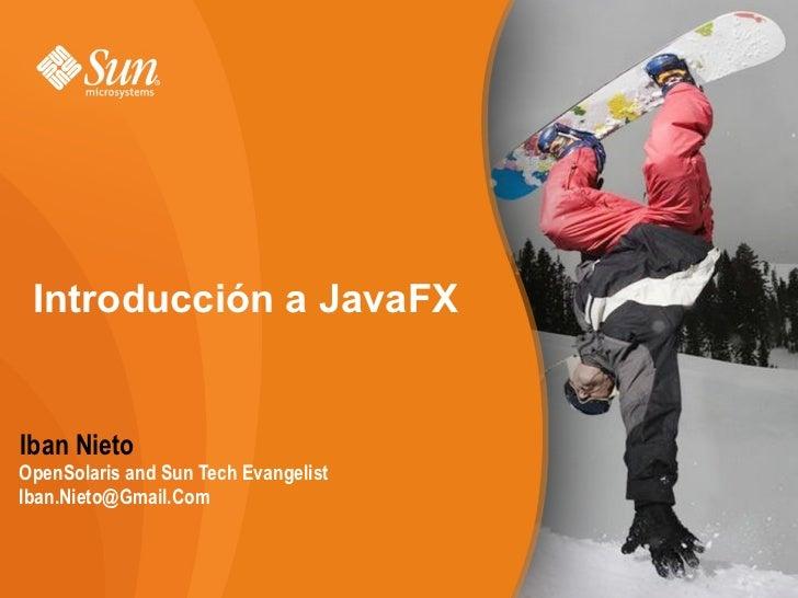 Introducción a JavaFX   Iban Nieto OpenSolaris and Sun Tech Evangelist Iban.Nieto@Gmail.Com