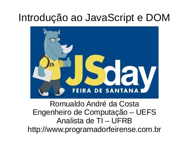 Introdução ao JavaScript e DOM Romualdo André da Costa Engenheiro de Computação – UEFS Analista de TI – UFRB http://www.pr...