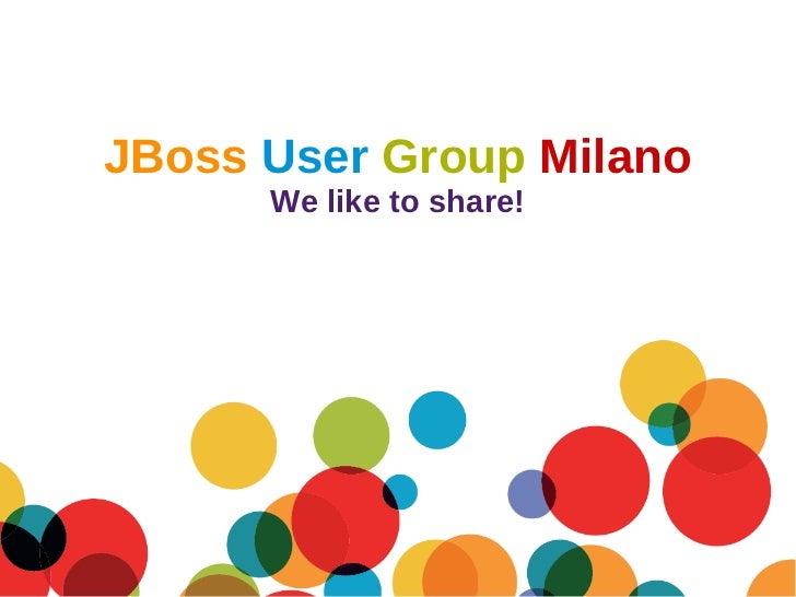 JBoss User Group Milano                    We like to share!20 Settembre 2011      JBoss User Group Milano