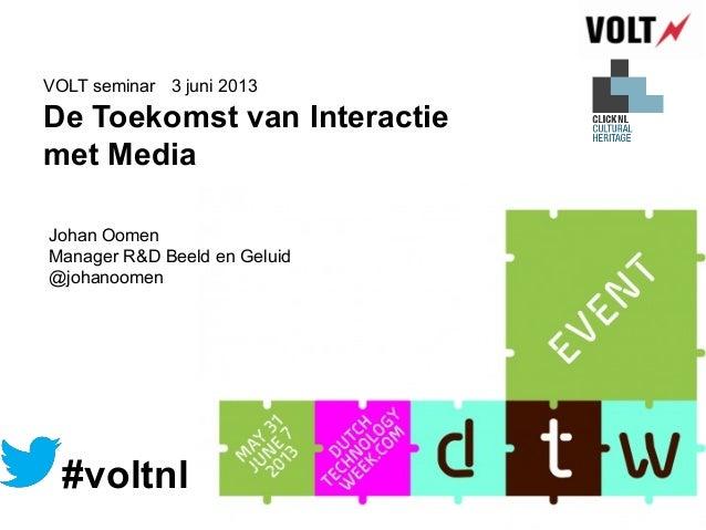 De Toekomst van Interactiemet Media3 juni 2013VOLT seminar#voltnlJohan OomenManager R&D Beeld en Geluid@johanoomen