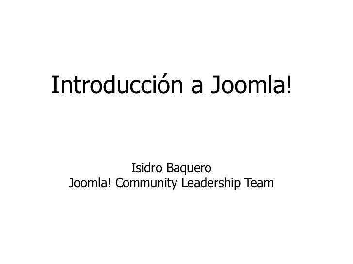 Introducción a Joomla!           Isidro Baquero Joomla! Community Leadership Team