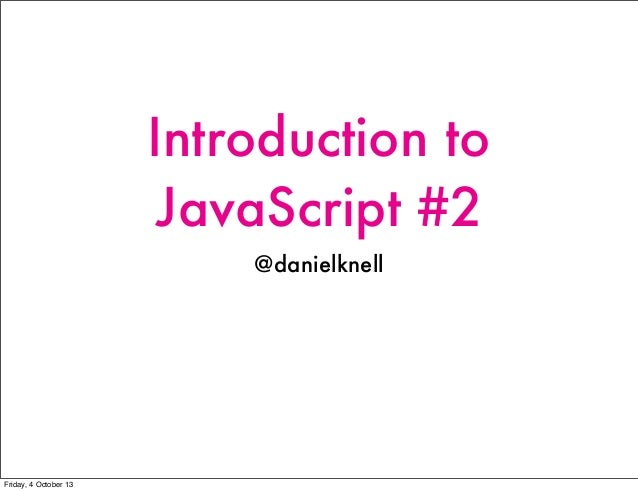 Introduction to JavaScript #2 @danielknell Friday, 4 October 13