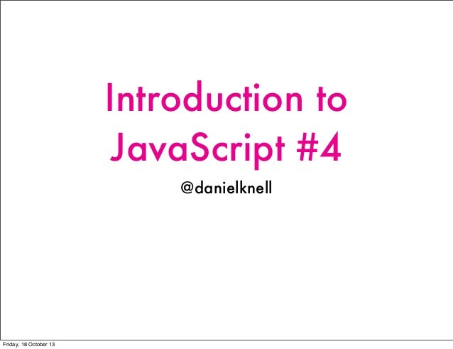 Introduction to JavaScript #4 @danielknell  Friday, 18 October 13