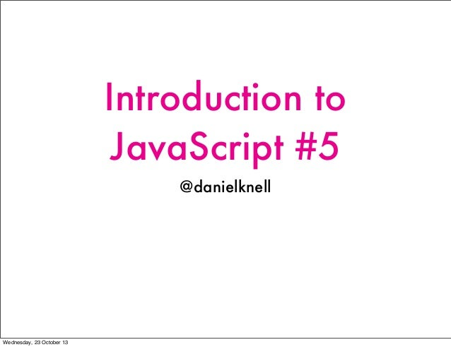 Introduction to JavaScript #5 @danielknell  Wednesday, 23 October 13