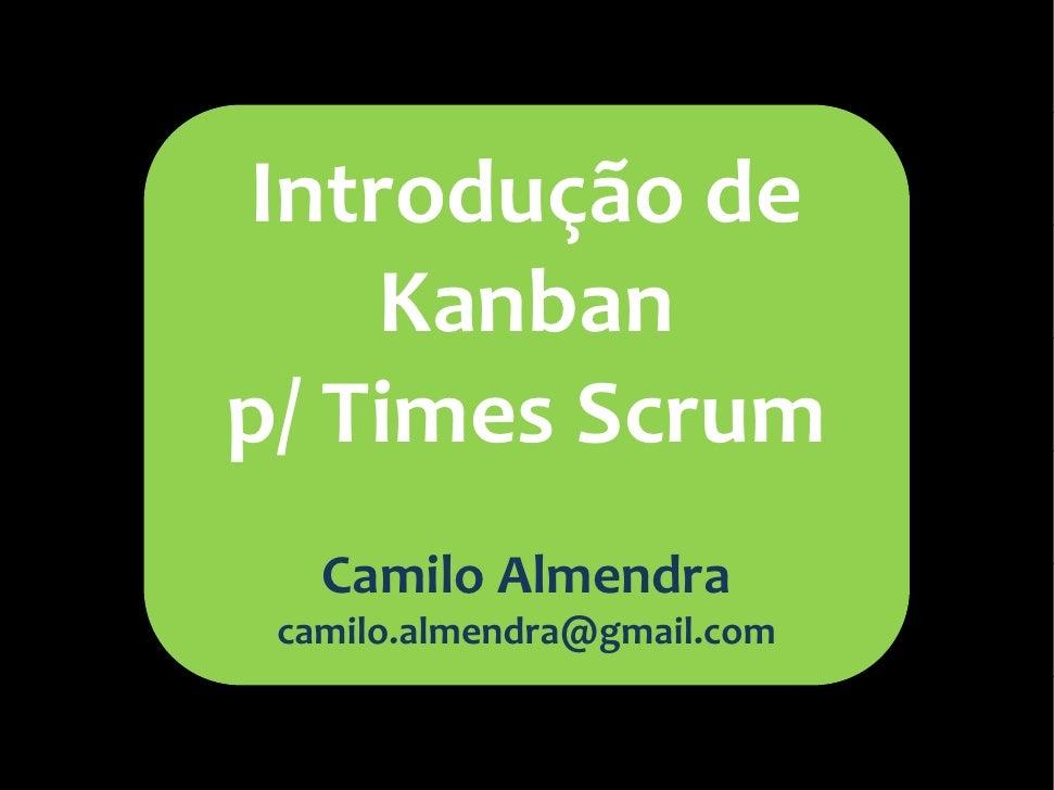 Introdução de     Kanban p/ Times Scrum    Camilo Almendra  camilo.almendra@gmail.com