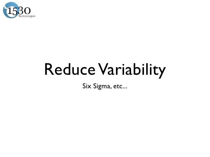 Reduce Variability     Six Sigma, etc...