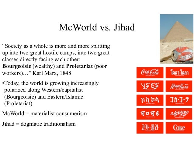 essay on jihad vs mcworld What, according to barber, is so bad about mcworld do you have any qualms about it why/why not please refer to the fourth chapter of the book jihad vs mcworld.