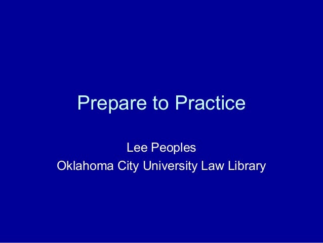 Prepare to Practice          Lee PeoplesOklahoma City University Law Library