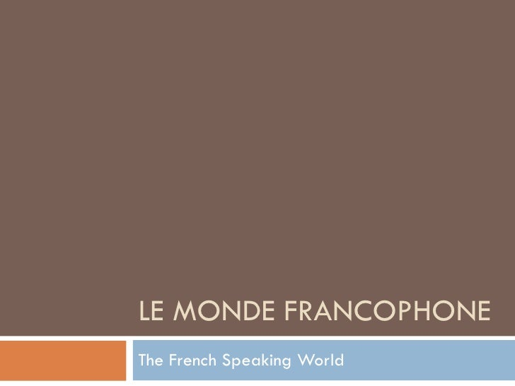 LE MONDE FRANCOPHONE The French Speaking World