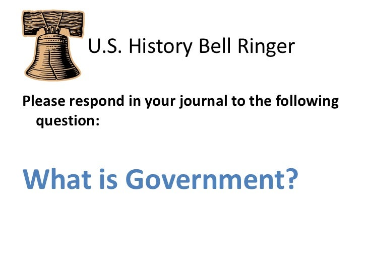 U.S. History Bell Ringer<br />Please respond in your journal to the following question:<br />What is Government?<br />