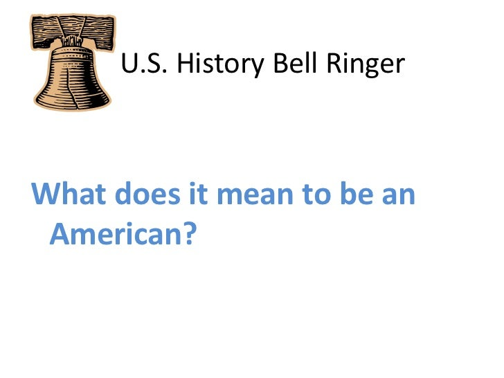 U.S. History Bell Ringer<br />What does it mean to be an American?<br />