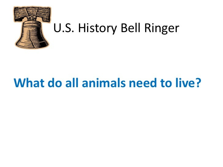 U.S. History Bell Ringer<br />What do all animals need to live?<br />