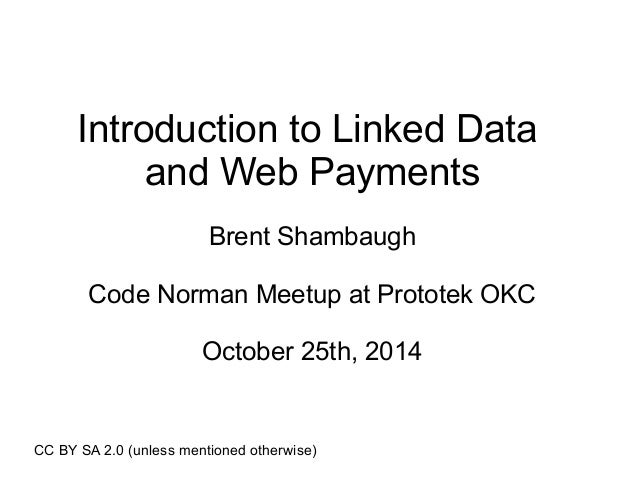 Introduction to Linked Data  and Web Payments  Brent Shambaugh  Code Norman Meetup at Prototek OKC  October 25th, 2014  CC...