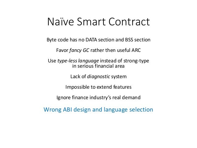 Naïve Smart Contract Byte code has no DATA section and BSS section Favor fancy GC rather then useful ARC Use type-less lan...