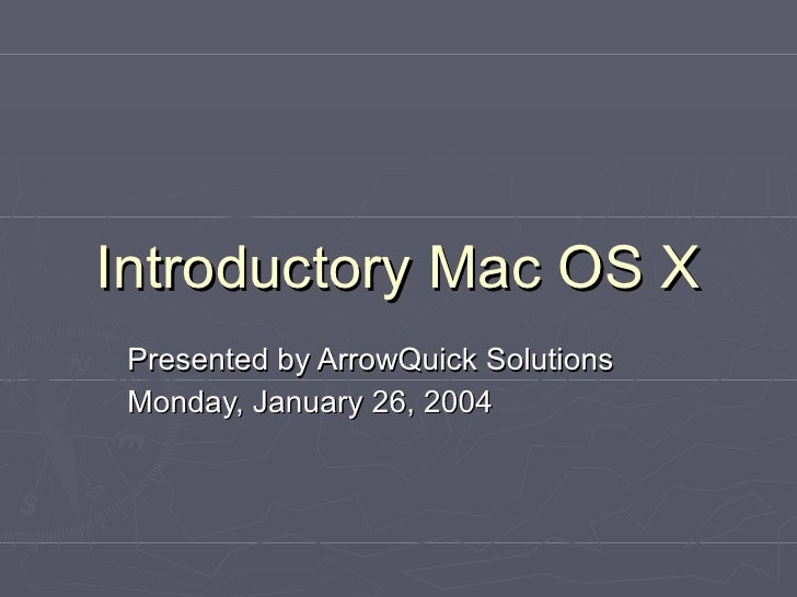 Introductory Mac OS X Presented by ArrowQuick Solutions Monday, January 26, 2004