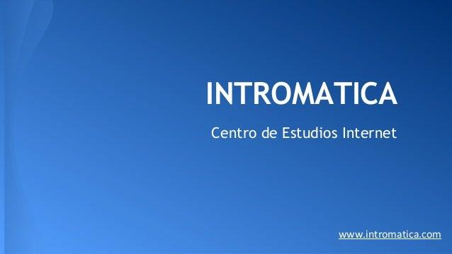 INTROMATICA Centro de Estudios Internet www.intromatica.com