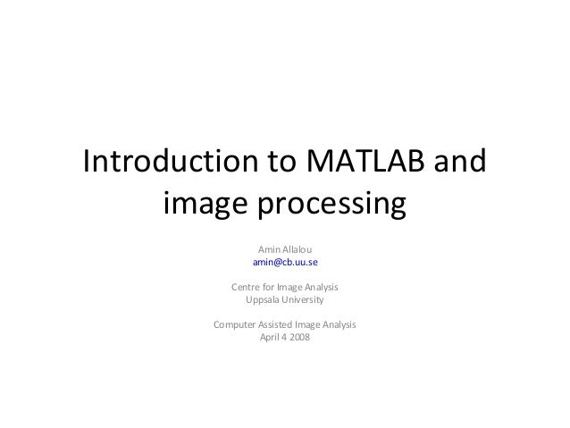 Introduction to MATLAB and image processing Amin Allalou amin@cb.uu.se Centre for Image Analysis Uppsala University Comput...