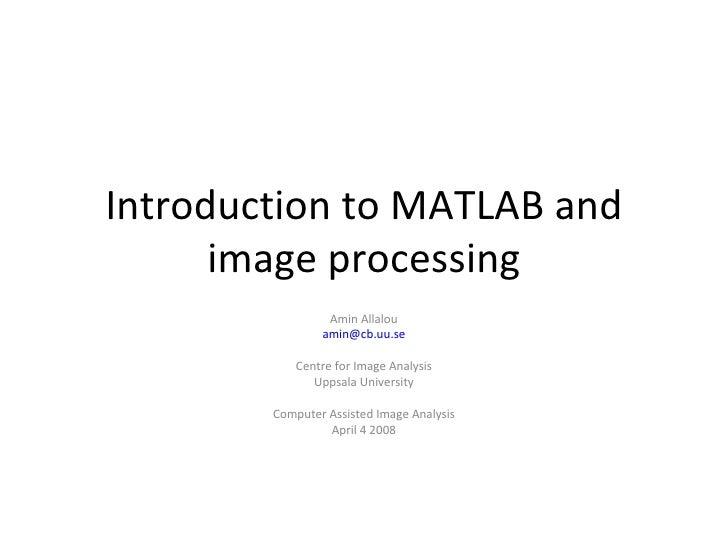 Introduction to MATLAB and      image processing                 Amin Allalou                amin@cb.uu.se            Cent...