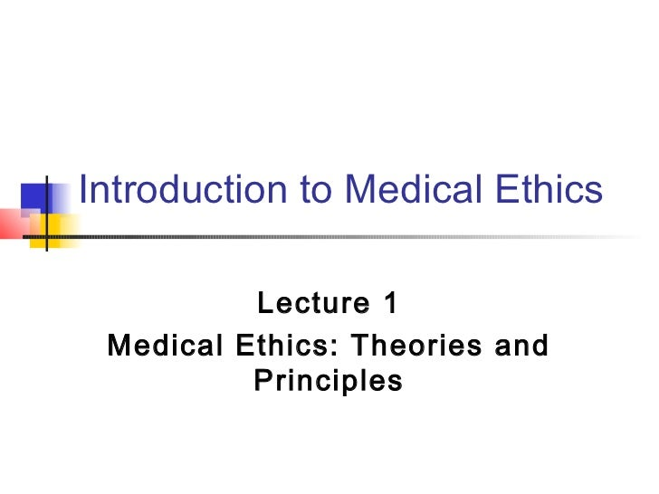 Introduction to Medical Ethics          Lecture 1 Medical Ethics: Theories and          Principles