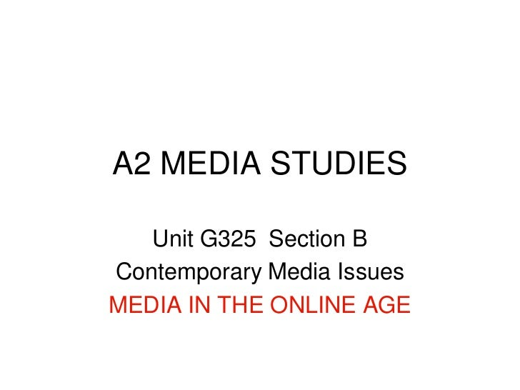 A2 MEDIA STUDIES<br />Unit G325  Section B<br />Contemporary Media Issues<br />MEDIA IN THE ONLINE AGE<br />