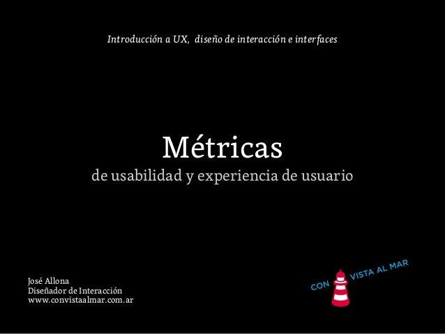 Introducción a UX, diseño de interacción e interfaces Métricas de usabilidad y experiencia de usuario José Allona Diseñado...