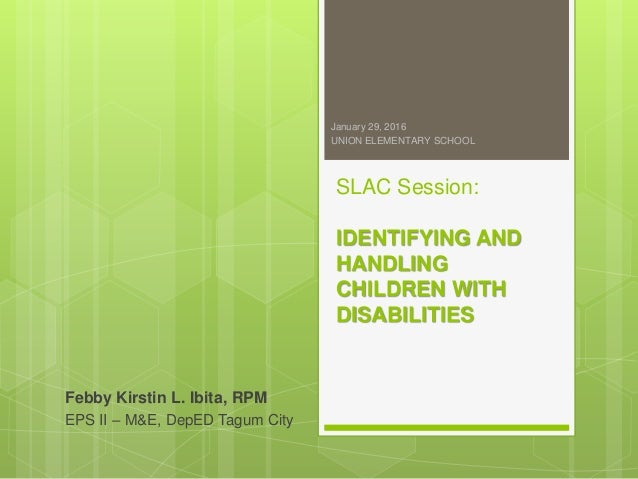 SLAC Session: IDENTIFYING AND HANDLING CHILDREN WITH DISABILITIES Febby Kirstin L. Ibita, RPM EPS II – M&E, DepED Tagum Ci...