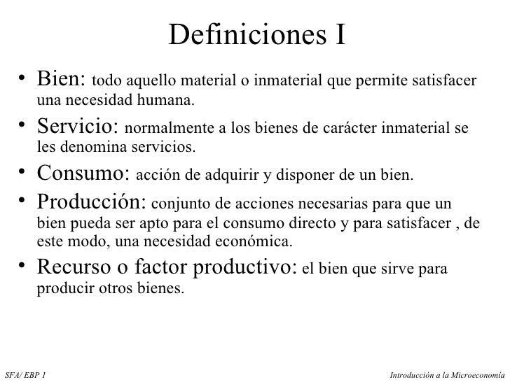 Definiciones I <ul><li>Bien:  todo aquello material o inmaterial que permite satisfacer una necesidad humana. </li></ul><u...