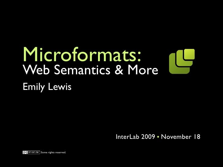 Microformats: Web Semantics & More Emily Lewis                                InterLab 2009 November 18      Some rights r...