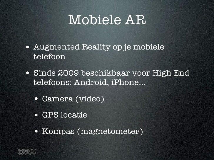 Mobiele AR • Augmented Reality op je mobiele   telefoon  • Sinds 2009 beschikbaar voor High End   telefoons: Android, iPho...