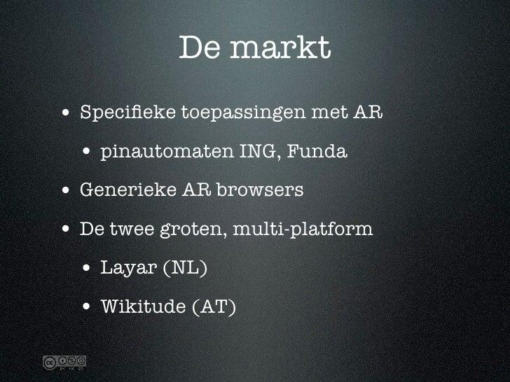 De markt • Specifieke toepassingen met AR   • pinautomaten ING, Funda • Generieke AR browsers • De twee groten, multi-platf...