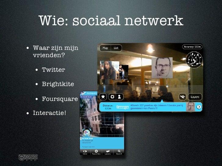 Wie: sociaal netwerk • Waar zijn mijn   vrienden?    • Twitter   • Brightkite   • Foursquare • Interactie!