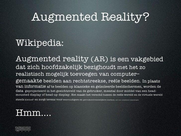 Augmented Reality?  Wikipedia: Augmented reality (AR) is een vakgebied dat zich hoofdzakelijk bezighoudt met het zo realis...
