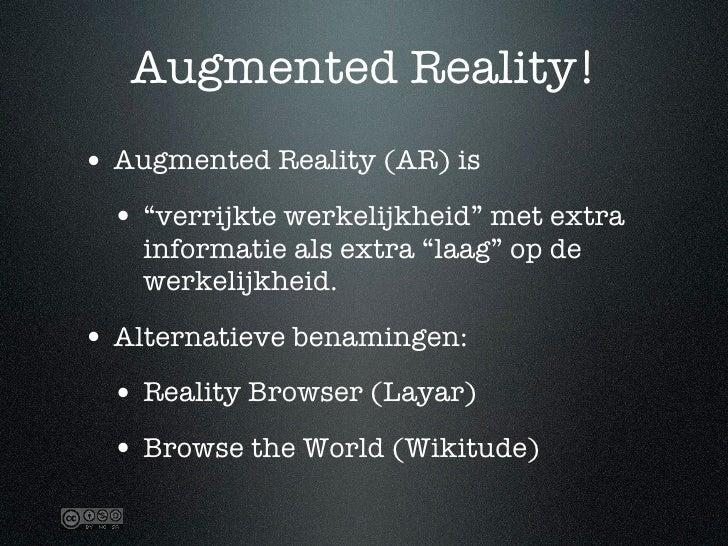 """Augmented Reality! • Augmented Reality (AR) is  • """"verrijkte werkelijkheid"""" met extra     informatie als extra """"laag"""" op d..."""