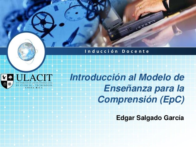 Inducción DocenteIntroducción al Modelo de       Enseñanza para la      Comprensión (EpC)           Edgar Salgado García