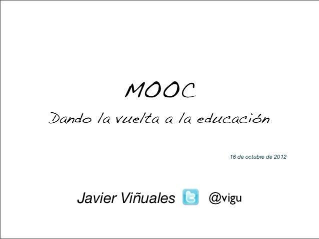 MOOCDando la vuelta a la educación                        16 de octubre de 2012   Javier Viñuales   @vigu