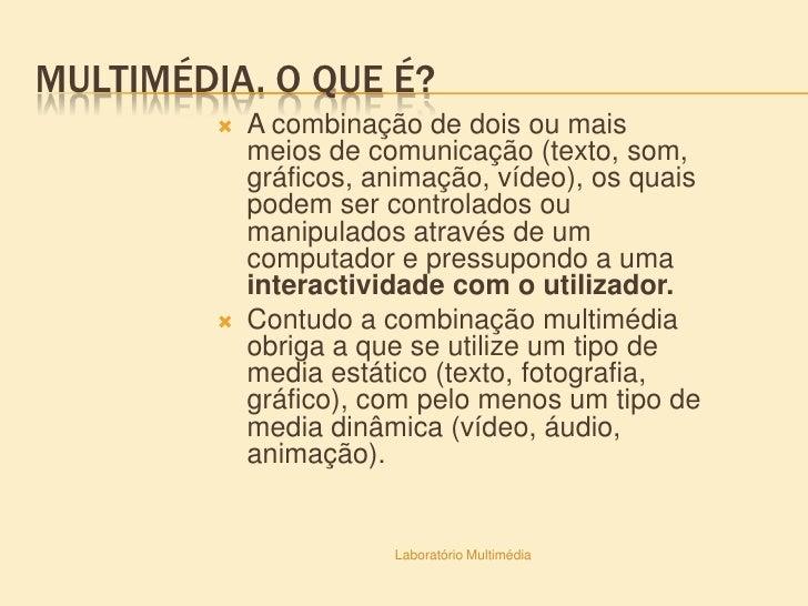 Multimédia. O que é?<br />A combinação de dois ou mais meios de comunicação (texto, som, gráficos, animação, vídeo), os qu...